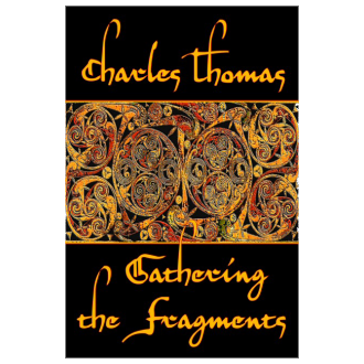 Charles Thomas - Gathering the Fragments: The Selected Essays of a Groundbreaking Historian (2012)