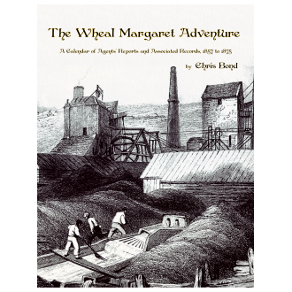 The Wheal Margaret Adventure: A Calendar of Agents' Reports and Associated Records, 1857 to 1875 (2020)